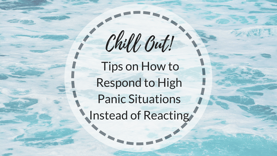 Chill Out! Tips on How to Respond to High Panic Situations Instead of Reacting