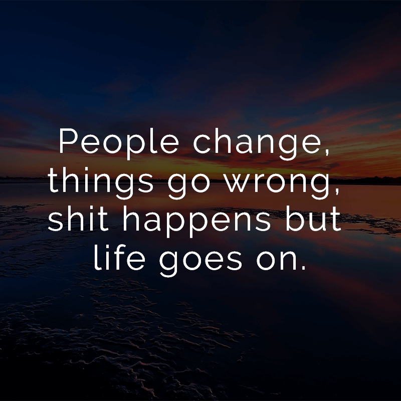 People Change Things Go Wrong Shit Happens But Life Goes On