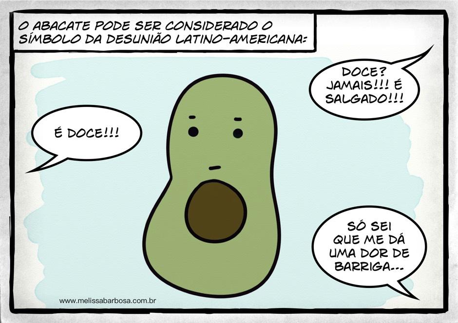 O abacate pode ser considerado o símbolo da desunião latino-americana. É doce!!! Doce? Jamais!!! É salgado!!! Só sei que me dá uma dor de barriga...