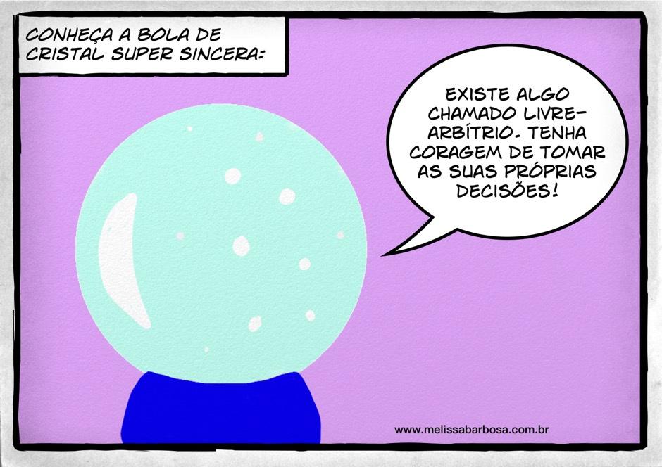 Conheça a bola de cristal super sincera. Existe algo chamado livre-arbítrio. Tenha coragem de tomar as suas próprias decisões.