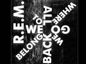 R.E.M. - 'We All Go Back To Where We Belong'