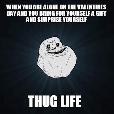 Meme Creator Funny When You Are Alone On The Valentines