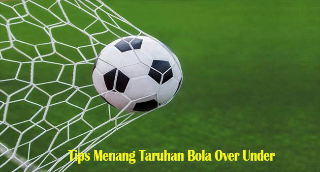 Tips Menang Taruhan Bola Over Under