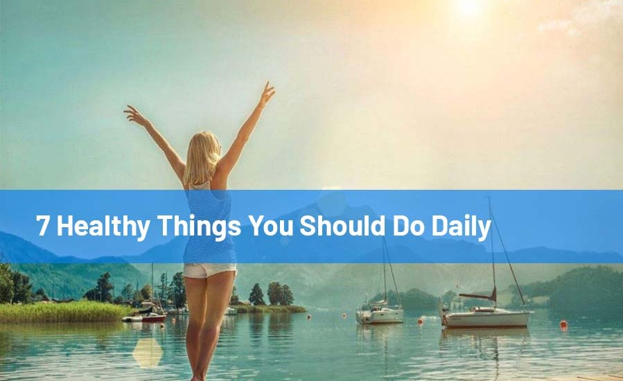 7 Healthy Things You Should Do Daily