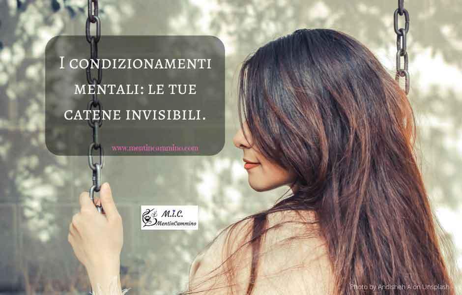 I condizionamenti mentali: le tue catene invisibili.