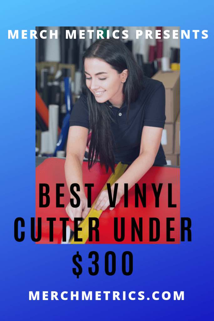 Merch metrics best vinyl cutter under $300 for creating a custom tee shirt business at home