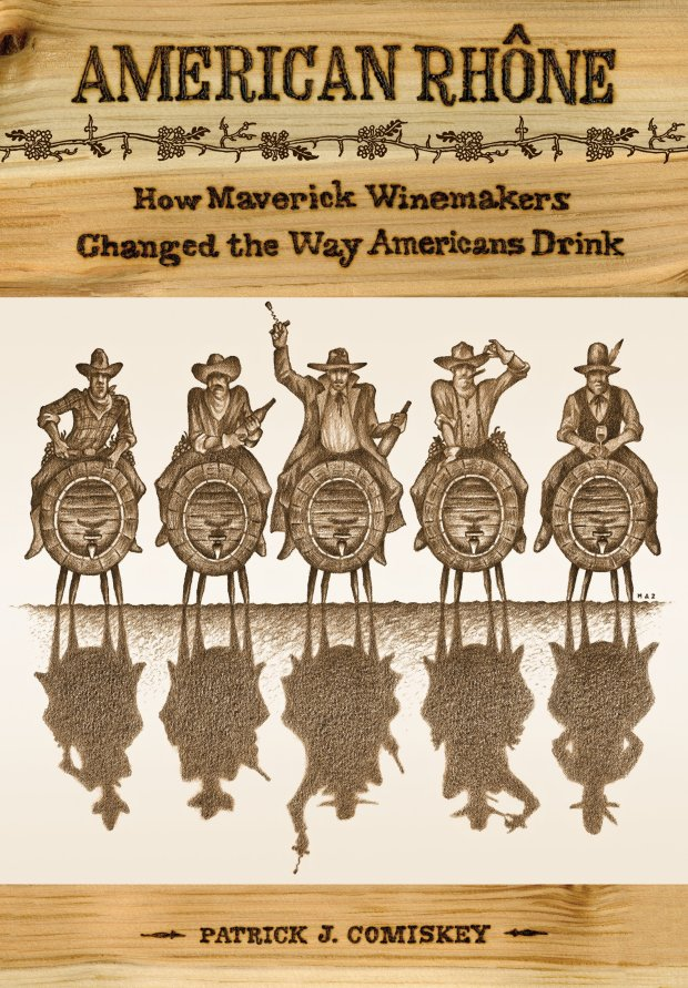 """American Rhone: How Maverick Winemakers Changed the Way Ameericans Drink,"" by Patrick J. Comiskey (University of California Press, 2016)."
