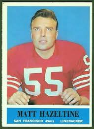 One of three 1964 49ers players who were struck with ALS, linebacker Matt Hazeltine died in early 1987 after playing 15 seasons with San Francisco and the New York Giants. A graduate of Tamalpais High School in Mill Valley, Hazeltine was a star player in Marin and again when he played for UC Berkeley, for which he was later elected to the College Football Hall of Fame. After being selected twice for the Pro Bowl, he missed the 1969 season because of injuries, but returned in 1970 for one season with the New York Giants.