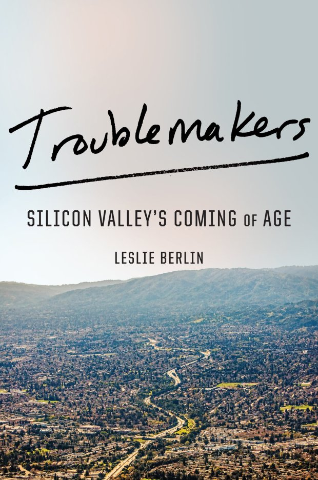 """Troublemakers: Silicon Valley's Coming of Age"" by Leslie Berlin will be available Nov. 7, 2017."