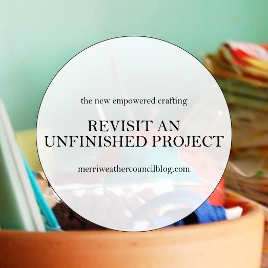 Empowered Crafting - Revisit an Unfinished Project | The Merriweather Council Blog