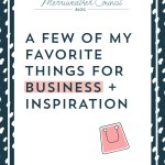 A Few of My Favorite Things For Business + Inspiration