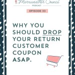 Episode 33: Why You Should Drop Your Return Customer Coupon (aka stop discounting second orders, too)