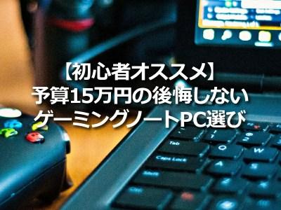 予算15万円の後悔しないゲーミングノートPC選び