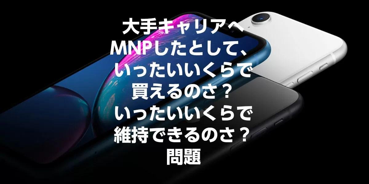 【2019年2-3月】大手キャリアにMNPで「iPhoneはいくらで買えていくらで維持できるんだ」問題