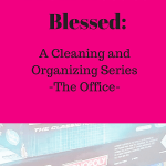 From Mess to Blessed: A Cleaning and Organizing Series- the Office