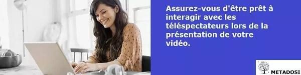 Assurez-vous d'être prêt à interagir avec les téléspectateurs lors de la présentation de votre vidéo.