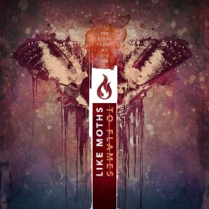 LIKE MOTHS TO FLAMES <br/> The Dying Things We Live For