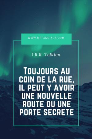 Toujours au coin de la rue, il peut y avoir une nouvelle route ou une porte secrète - J.R.R. Tolkien