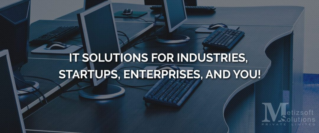 IT Solutions for Industries, StartUps, Enterprises, and You!