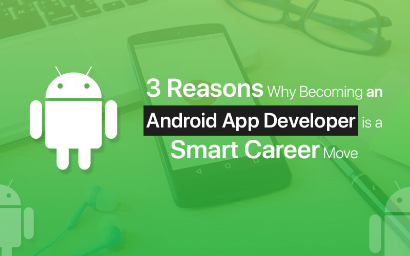 3 Reasons Why Becoming an Android App Developer Is a Smart Career Move