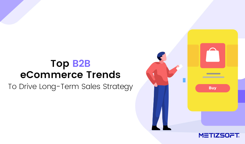 Which are the Top B2B eCommerce Trends to Drive Your Long-Term Sales Strategy?