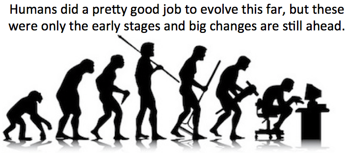 Humans did a pretty good job to evolve this far, but big changes are ahead.