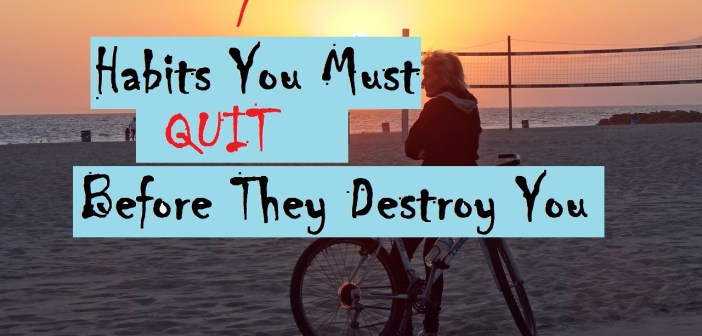 7 Habits You Must Quit Before They Destroy You