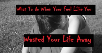 What To Do When You Feel Like You Wasted Your Life Away