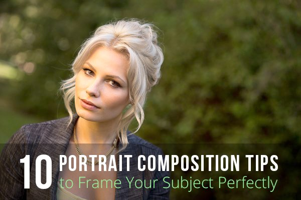 10 Portrait Composition Tips for Framing Your Subject