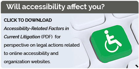 Will accessibility affect you? Click to download Accessibility-Related Factors in Current Litigation (PDF) for perspective on legal actions related to online accessibility and organization websites.