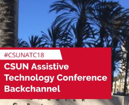 CSUN Assistive Technology Conference Backchannel: #CSUNATC18.