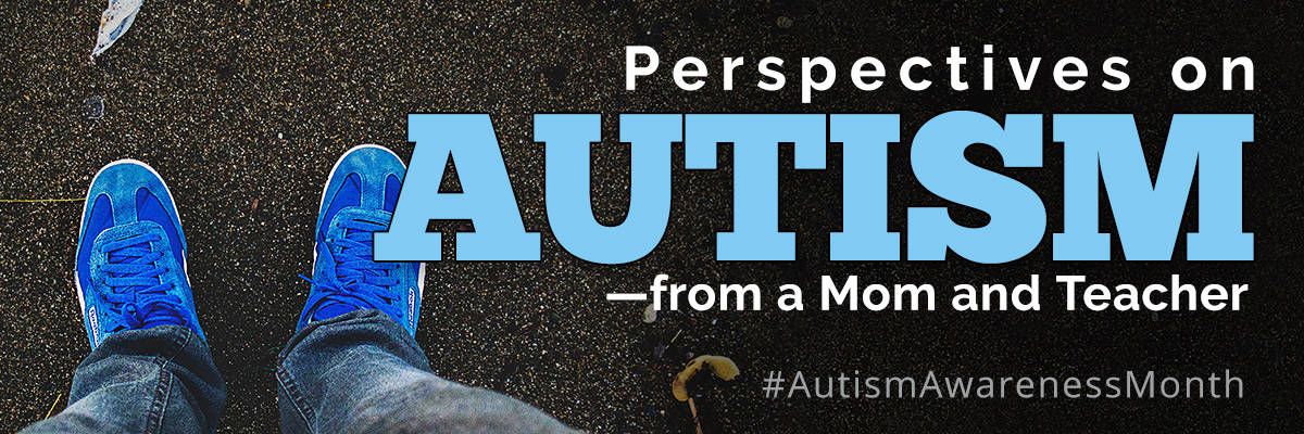 Perspectives on Autism from a Mom and Teacher. Hashtag Autism Awareness Month