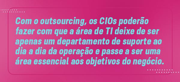 Com o outsourcing de TI, os CIOs poderão fazer com que a área de TI deixe de ser apenas um departamento de suporte ao dia a dia da operação e passe a ser uma área essencial aos objetivos do negócio