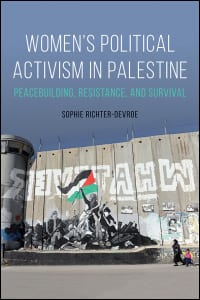 Women's Political Activism in Palestine: Peacebuilding, Resistance and Survival by Sophie Richter-Devroe