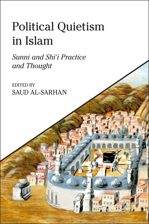 Political Quietism in Islam- Sunni and Shi'i Practice and Thought, edited by Saud Al-Sarhan