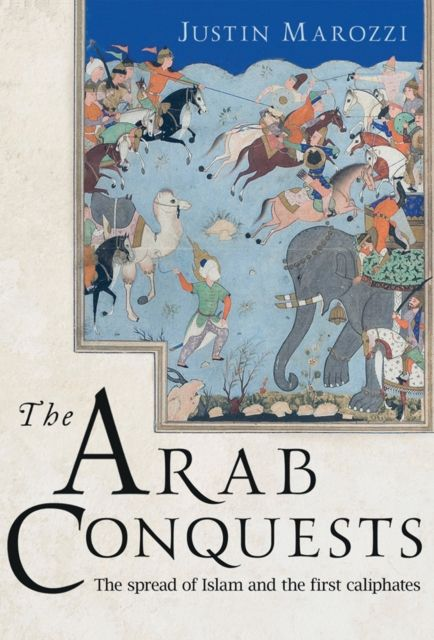 The Arab Conquests: The spread of Islam and the first caliphates