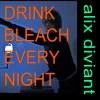 Alix Diviant-Drink Bleach Every Night