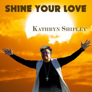 Gospel Artist Kathryn Shipley Releases Newest Single Shine Your Love