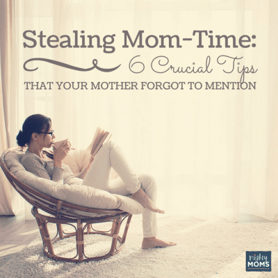 Stealing Mom-Time:  6 Crucial Tips Your Mother Forgot to Mention