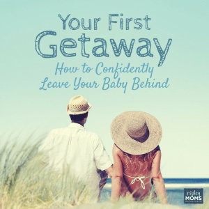 Your First Getaway: How to Confidently Leave Your Baby Behind ~ MightyMoms.club