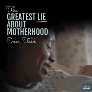 The Greatest Lie About Motherhood Ever Told - MightyMoms.club