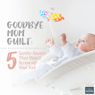Goodbye Mom Guilt: 5 Sanity-Savers That Won't Screw up Your Kid