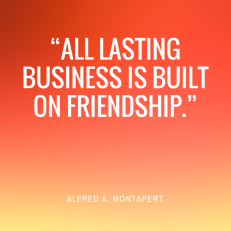 """All lasting business is built on friendship."""