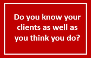 Do you know your clients as well as you think you do?