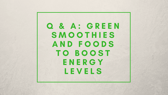 Q & A: Green Smoothies and Foods to Boost Energy Levels