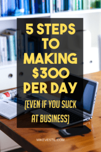 Find Out The 5 Steps To Making $300 Per Day Even If You Suck At Business