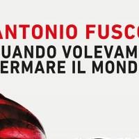 Quando volevamo fermare il mondo - Antonio Fusco
