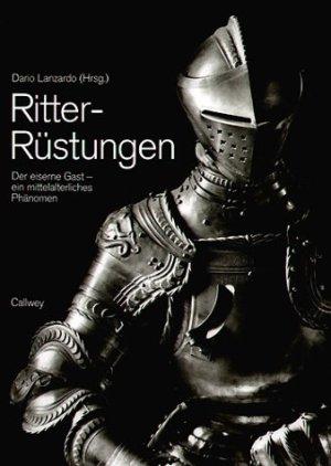 Ritter-Rüstungen. Der eiserne Gast - ein mittelalterliches Phänomen Gebundene Ausgabe – 2003
