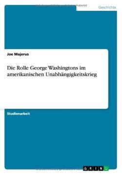 Die Rolle George Washingtons im amerikanischen Unabhängigkeitskrieg Taschenbuch – 21. September 2013