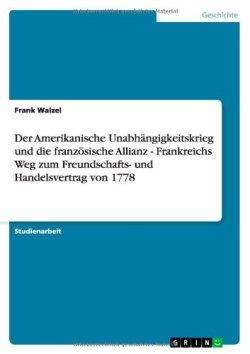Der Amerikanische Unabhängigkeitskrieg und die französische Allianz - Frankreichs Weg zum Freundschafts- und Handelsvertrag von 1778 Taschenbuch – 20. November 2013